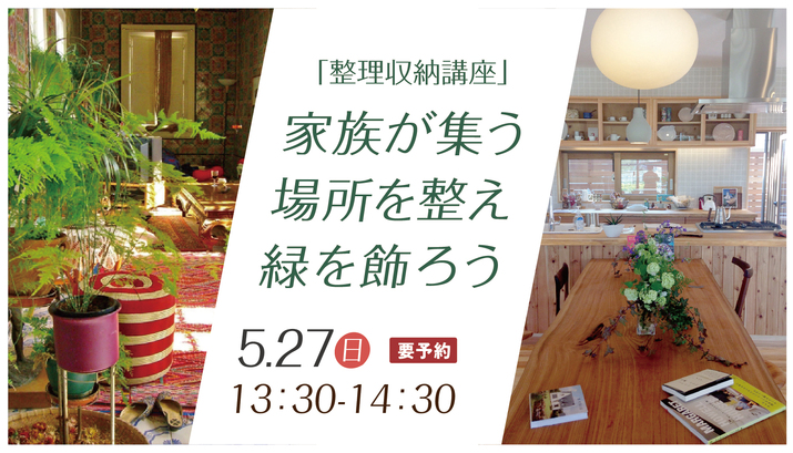 【やかまし村のギャラリー】「整理収納講座」家族が集う場所を整え、緑を飾ろう